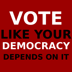 Vote like you democracy depends on it