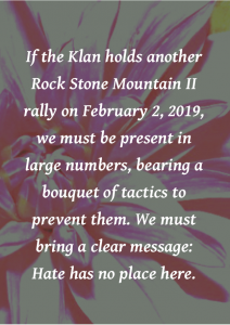 """If the Klan holds another Rock Stone Mountain II rally on February 2, 2019, we must be present in large numbers, bearing a bouquet of tactics to prevent them. We must bring a clear message: Hate has no place here"""