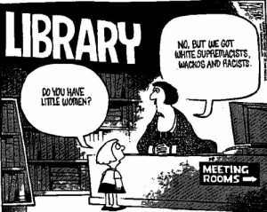 cartoon: library patron asks, Do you have Little Women? Librarian replies No, but we have White Supremacists, wackos, and racists